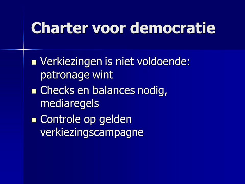 Charter voor democratie  Verkiezingen is niet voldoende: patronage wint  Checks en balances nodig, mediaregels  Controle op gelden verkiezingscampa