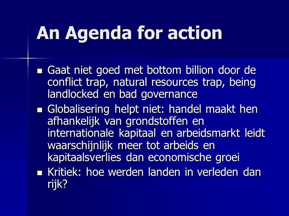 An Agenda for action  Gaat niet goed met bottom billion door de conflict trap, natural resources trap, being landlocked en bad governance  Globalise