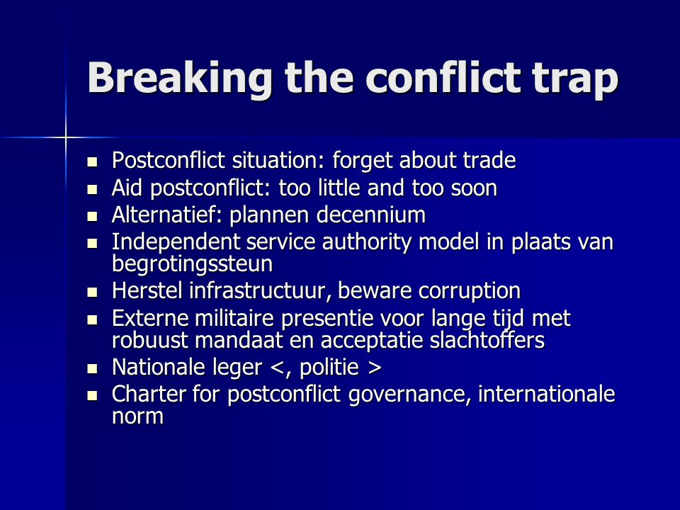 Breaking the conflict trap  Postconflict situation: forget about trade  Aid postconflict: too little and too soon  Alternatief: plannen decennium 