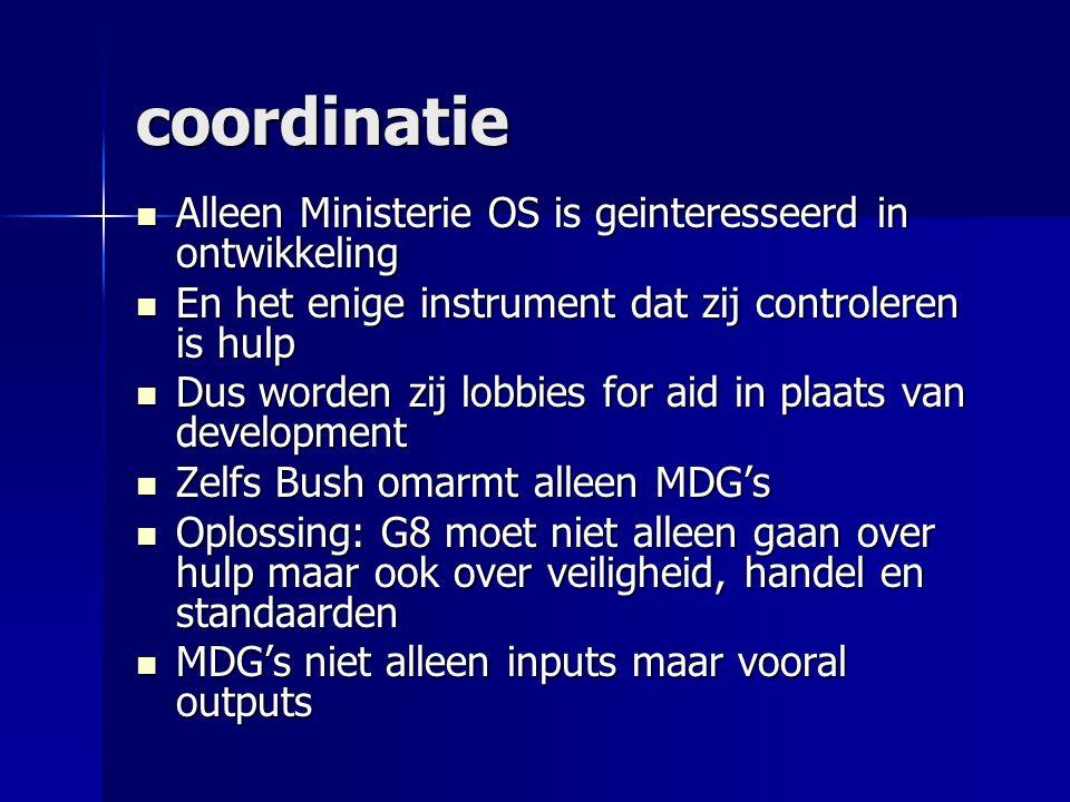 coordinatie  Alleen Ministerie OS is geinteresseerd in ontwikkeling  En het enige instrument dat zij controleren is hulp  Dus worden zij lobbies for aid in plaats van development  Zelfs Bush omarmt alleen MDG's  Oplossing: G8 moet niet alleen gaan over hulp maar ook over veiligheid, handel en standaarden  MDG's niet alleen inputs maar vooral outputs
