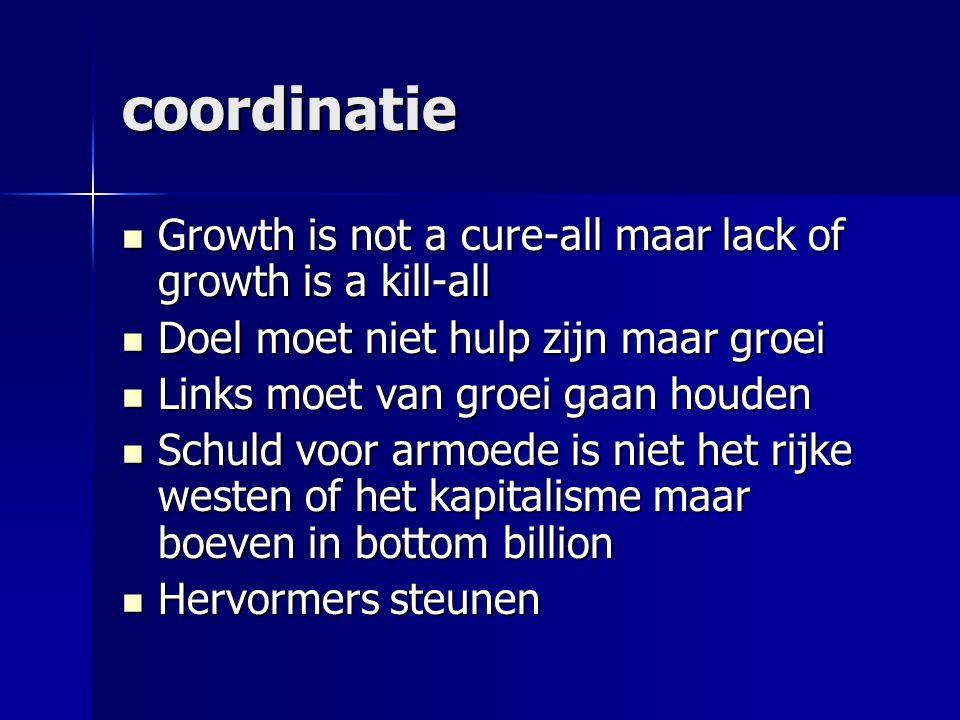 coordinatie  Growth is not a cure-all maar lack of growth is a kill-all  Doel moet niet hulp zijn maar groei  Links moet van groei gaan houden  Schuld voor armoede is niet het rijke westen of het kapitalisme maar boeven in bottom billion  Hervormers steunen