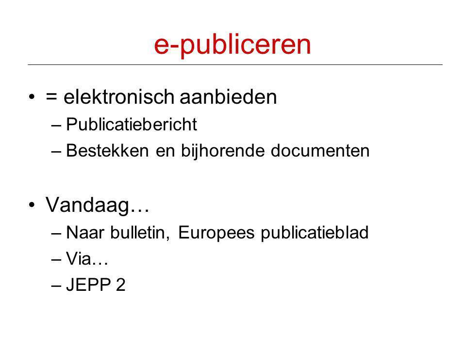 e-publiceren •= elektronisch aanbieden –Publicatiebericht –Bestekken en bijhorende documenten •Vandaag… –Naar bulletin, Europees publicatieblad –Via…