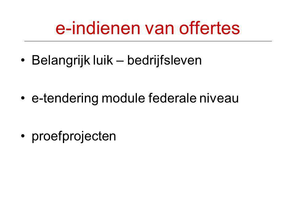 e-indienen van offertes •Belangrijk luik – bedrijfsleven •e-tendering module federale niveau •proefprojecten