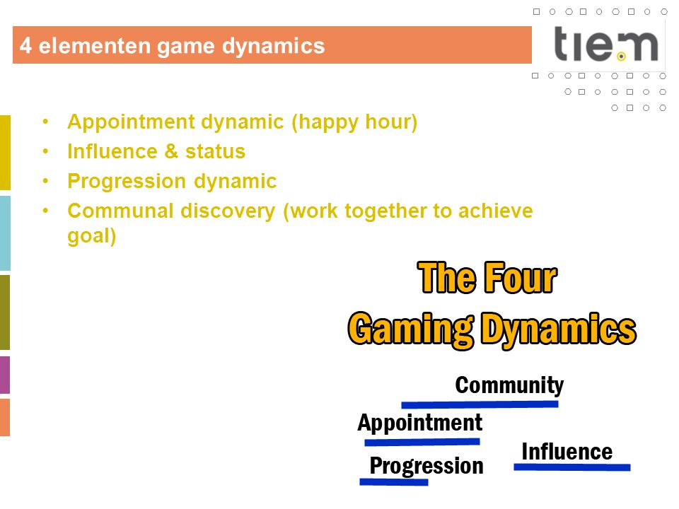 4 elementen game dynamics •Appointment dynamic (happy hour) •Influence & status •Progression dynamic •Communal discovery (work together to achieve goa