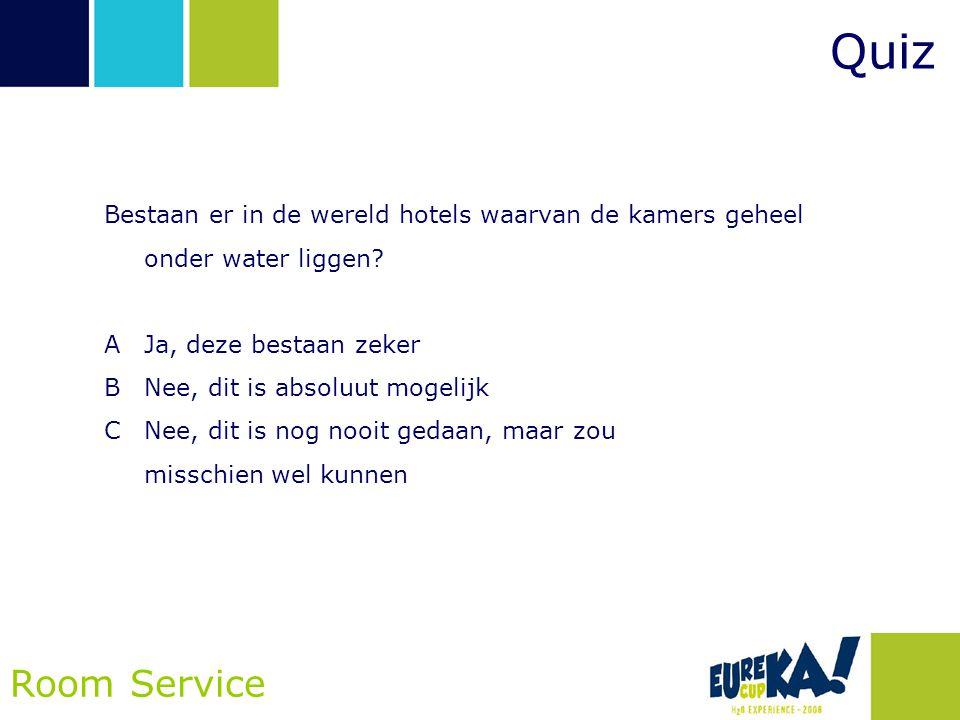 Quiz Room Service Bestaan er in de wereld hotels waarvan de kamers geheel onder water liggen? AJa, deze bestaan zeker BNee, dit is absoluut mogelijk C
