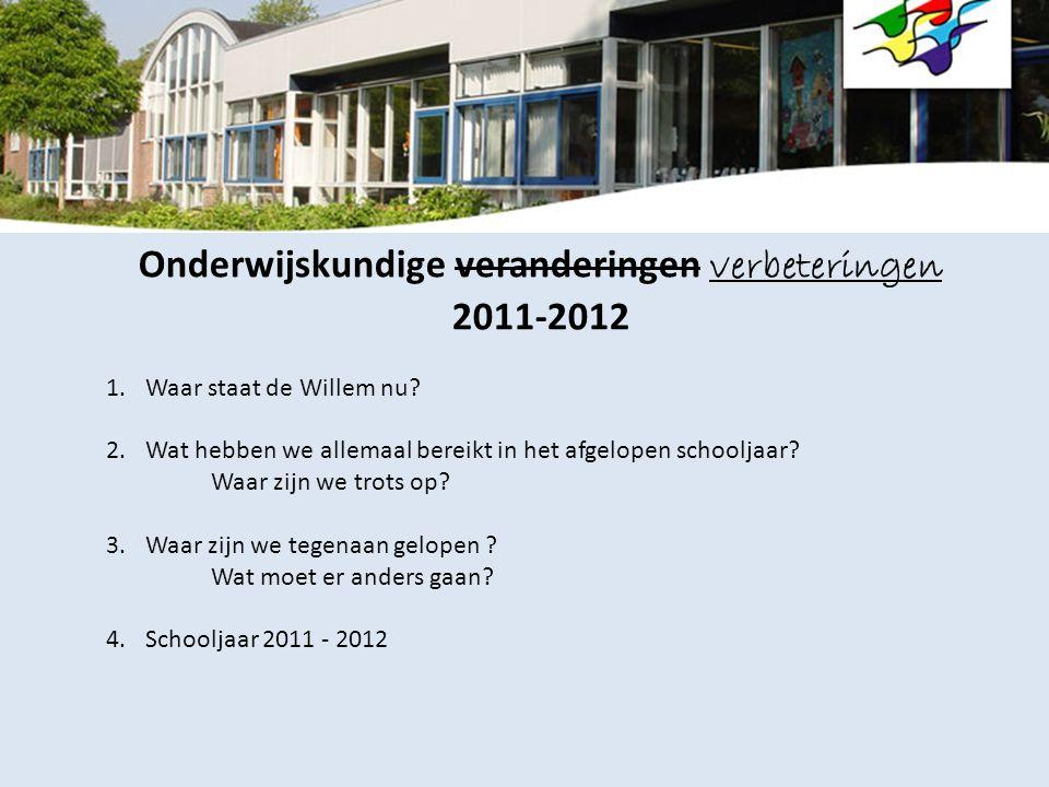Onderwijskundige veranderingen verbeteringen 2011-2012 1.Waar staat de Willem nu? 2.Wat hebben we allemaal bereikt in het afgelopen schooljaar? Waar z
