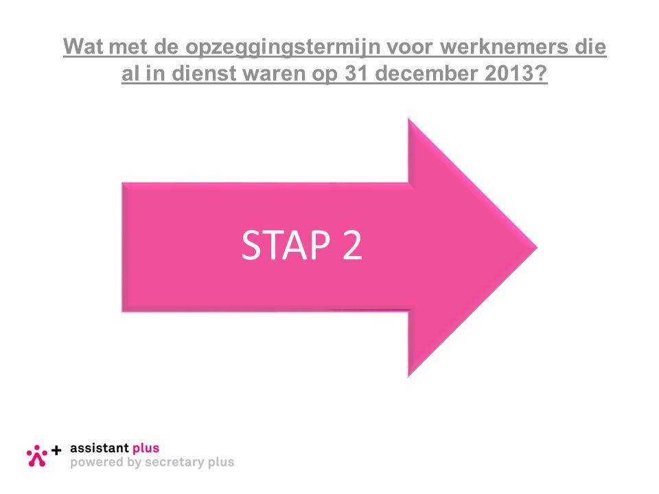 Wat met de opzeggingstermijn voor werknemers die al in dienst waren op 31 december 2013? STAP 2
