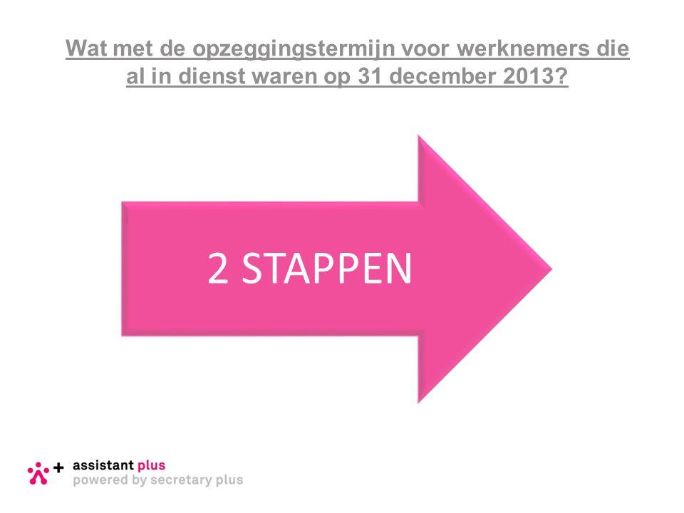 Wat met de opzeggingstermijn voor werknemers die al in dienst waren op 31 december 2013? 2 STAPPEN