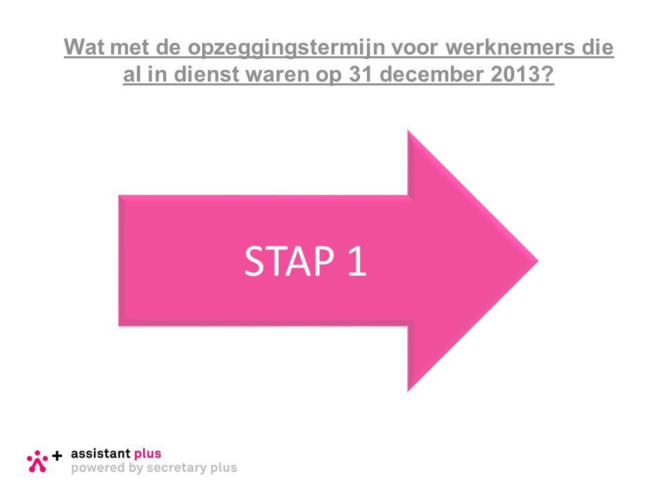 Wat met de opzeggingstermijn voor werknemers die al in dienst waren op 31 december 2013? STAP 1