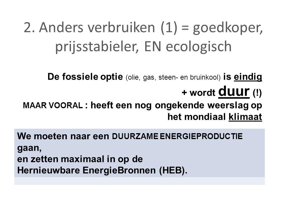 2. Anders verbruiken (1) = goedkoper, prijsstabieler, EN ecologisch De fossiele optie (olie, gas, steen- en bruinkool) is eindig + wordt duur (!) MAAR