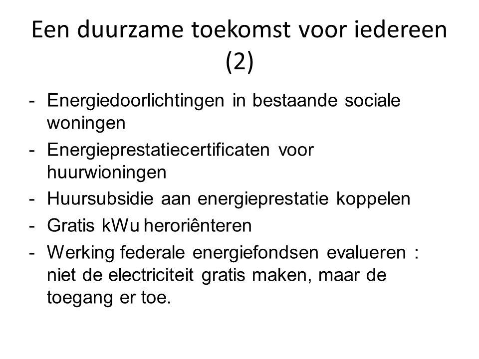 Een duurzame toekomst voor iedereen (2) -Energiedoorlichtingen in bestaande sociale woningen -Energieprestatiecertificaten voor huurwioningen -Huursubsidie aan energieprestatie koppelen -Gratis kWu heroriênteren -Werking federale energiefondsen evalueren : niet de electriciteit gratis maken, maar de toegang er toe.