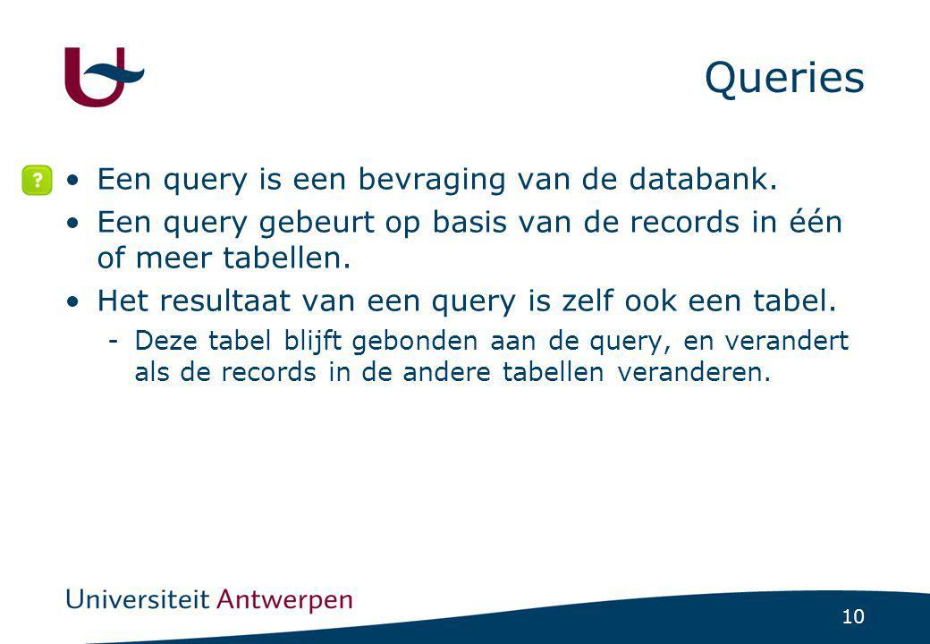 10 Queries •Een query is een bevraging van de databank. •Een query gebeurt op basis van de records in één of meer tabellen. •Het resultaat van een que