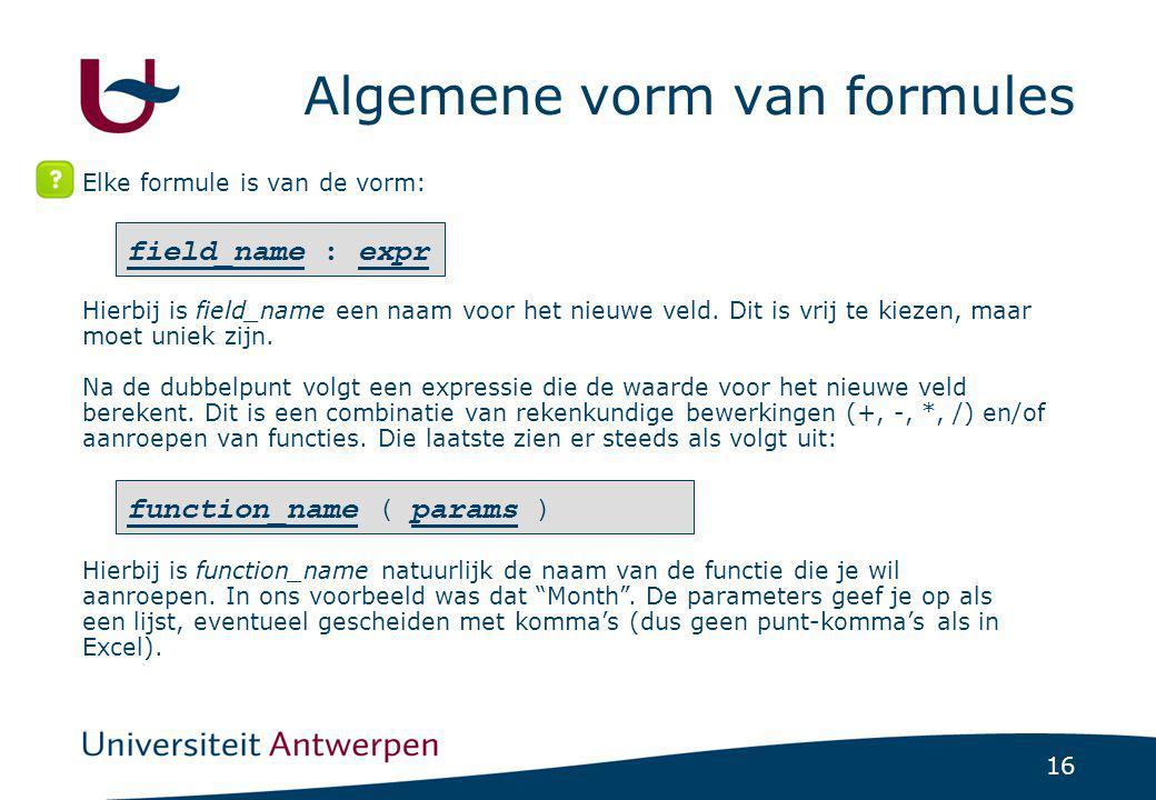 16 Algemene vorm van formules Elke formule is van de vorm: field_name : expr function_name ( params ) Hierbij is field_name een naam voor het nieuwe v