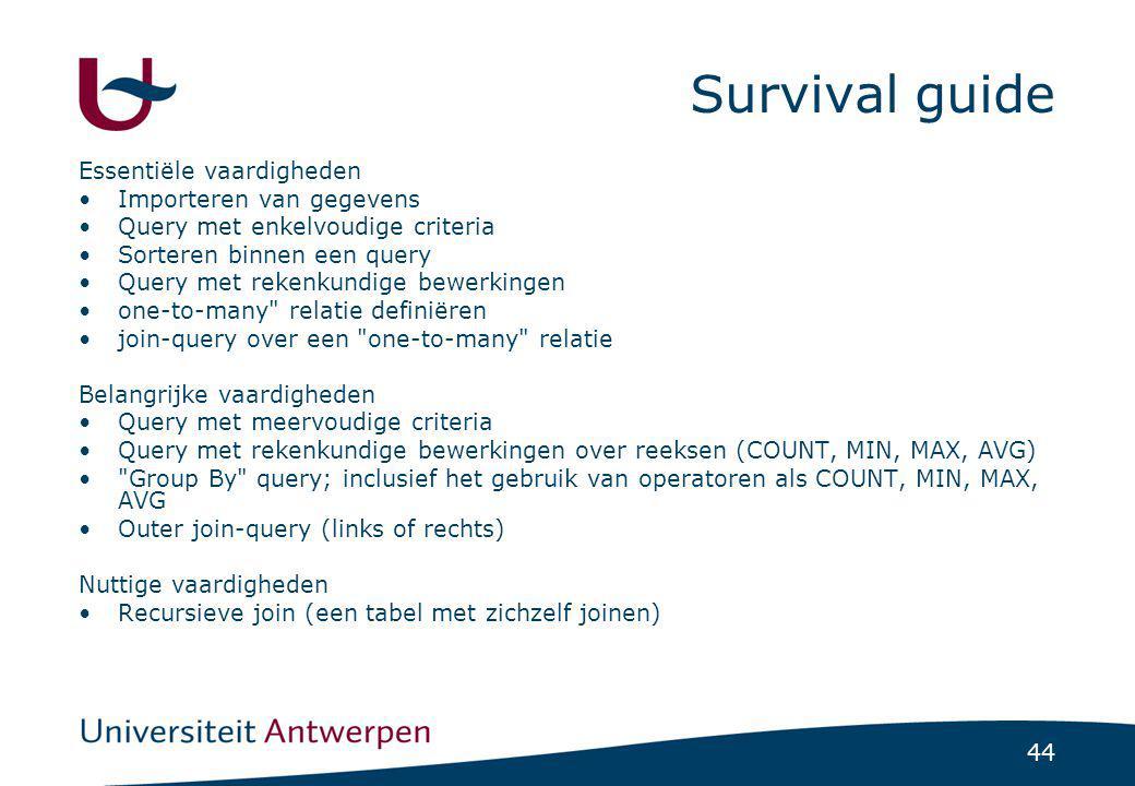 44 Survival guide Essentiële vaardigheden •Importeren van gegevens •Query met enkelvoudige criteria •Sorteren binnen een query •Query met rekenkundige