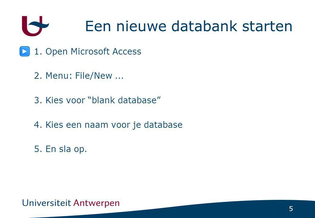 """5 Een nieuwe databank starten 1. Open Microsoft Access 2. Menu: File/New... 3. Kies voor """"blank database"""" 4. Kies een naam voor je database 5. En sla"""