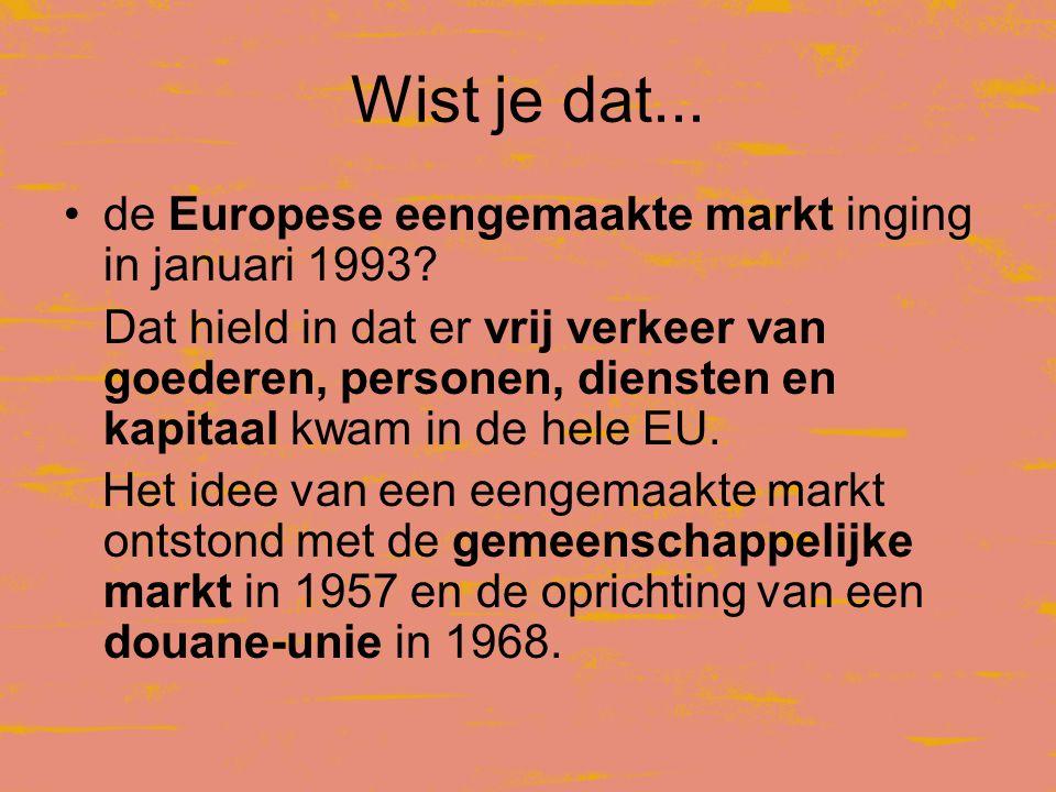 Wist je dat...•de Europese eengemaakte markt inging in januari 1993.