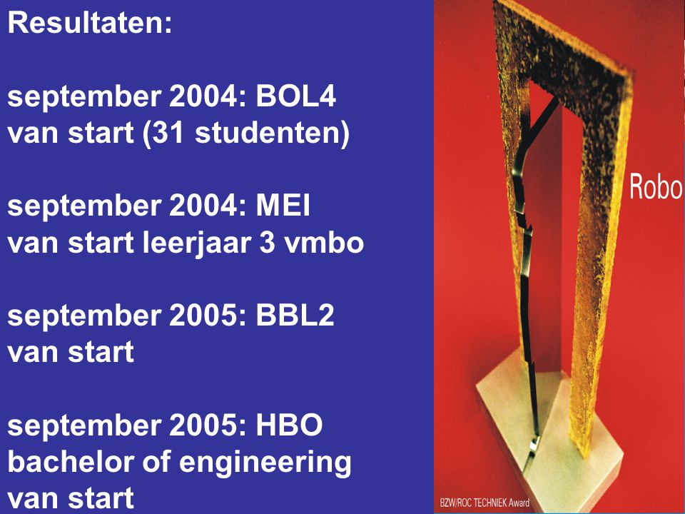 Resultaten: september 2004: BOL4 van start (31 studenten) september 2004: MEI van start leerjaar 3 vmbo september 2005: BBL2 van start september 2005: HBO bachelor of engineering van start