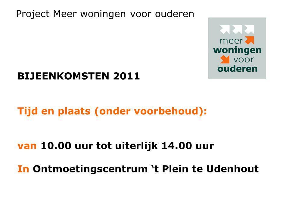 BIJEENKOMSTEN 2011 Tijd en plaats (onder voorbehoud): van 10.00 uur tot uiterlijk 14.00 uur In Ontmoetingscentrum 't Plein te Udenhout Project Meer woningen voor ouderen