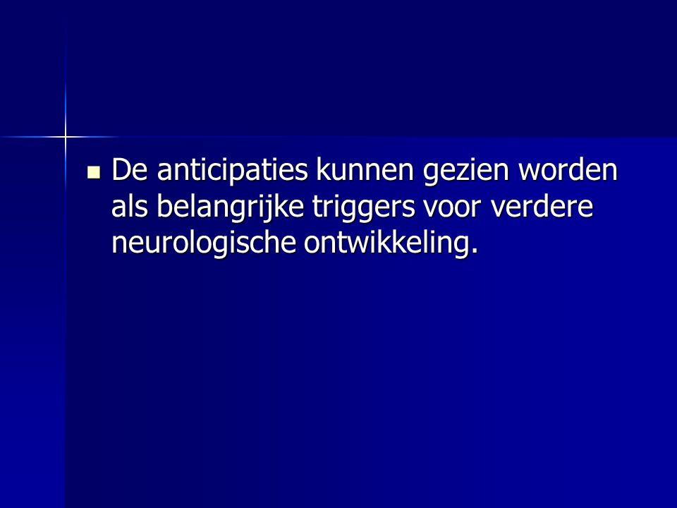  De anticipaties kunnen gezien worden als belangrijke triggers voor verdere neurologische ontwikkeling.