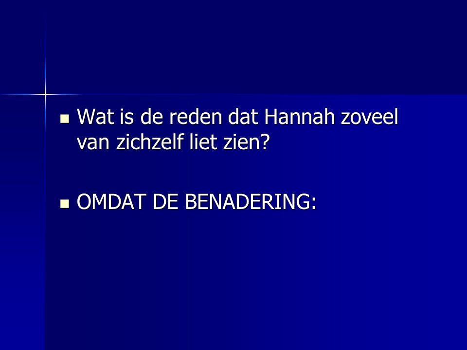  Wat is de reden dat Hannah zoveel van zichzelf liet zien  OMDAT DE BENADERING: