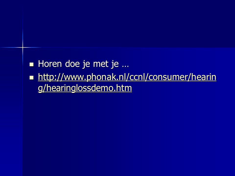  Horen doe je met je …  http://www.phonak.nl/ccnl/consumer/hearin g/hearinglossdemo.htm http://www.phonak.nl/ccnl/consumer/hearin g/hearinglossdemo.htm http://www.phonak.nl/ccnl/consumer/hearin g/hearinglossdemo.htm