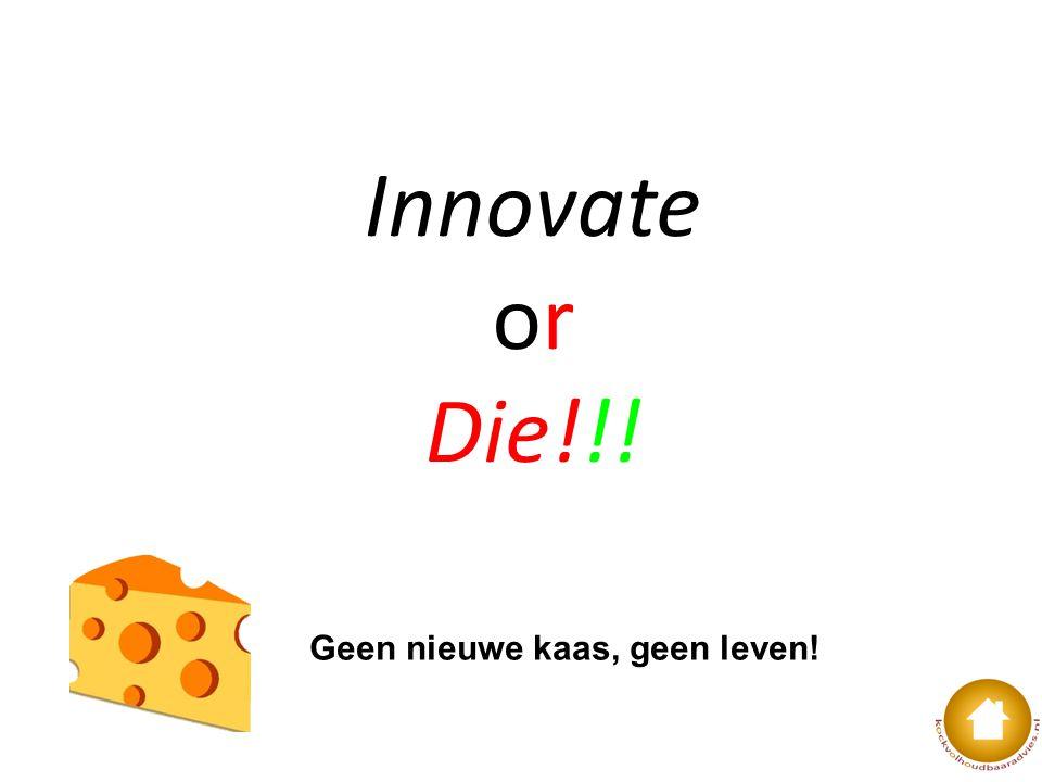 Innovate or Die!!! Geen nieuwe kaas, geen leven!