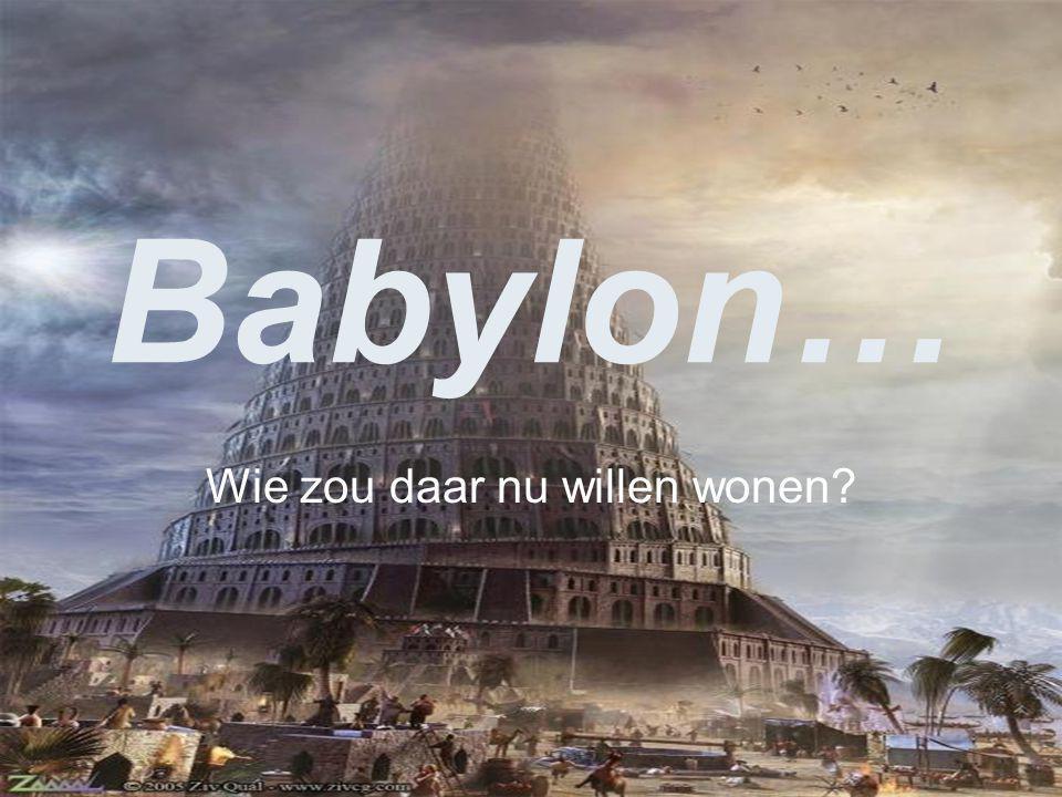 Babylon… Wie zou daar nu willen wonen?