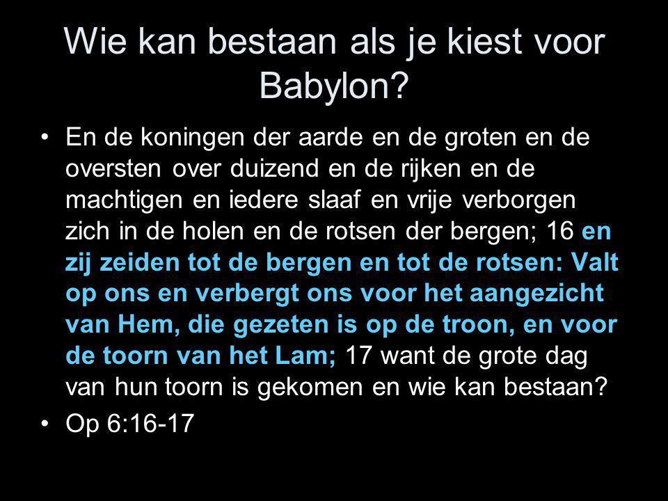 Wie kan bestaan als je kiest voor Babylon? •En de koningen der aarde en de groten en de oversten over duizend en de rijken en de machtigen en iedere s