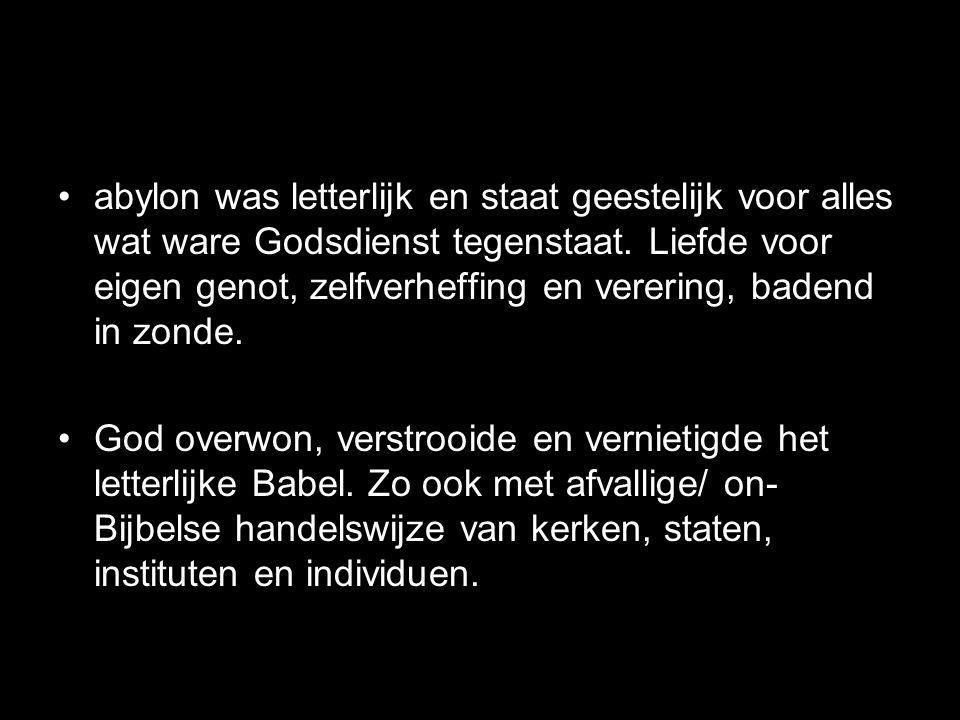 •abylon was letterlijk en staat geestelijk voor alles wat ware Godsdienst tegenstaat. Liefde voor eigen genot, zelfverheffing en verering, badend in z