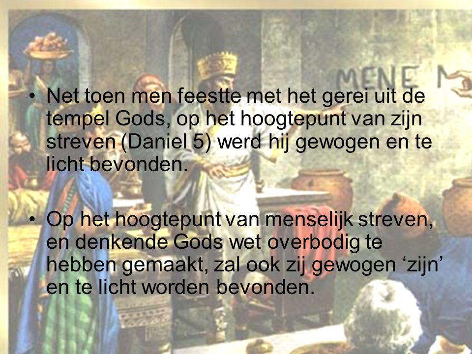 •Net toen men feestte met het gerei uit de tempel Gods, op het hoogtepunt van zijn streven (Daniel 5) werd hij gewogen en te licht bevonden. •Op het h