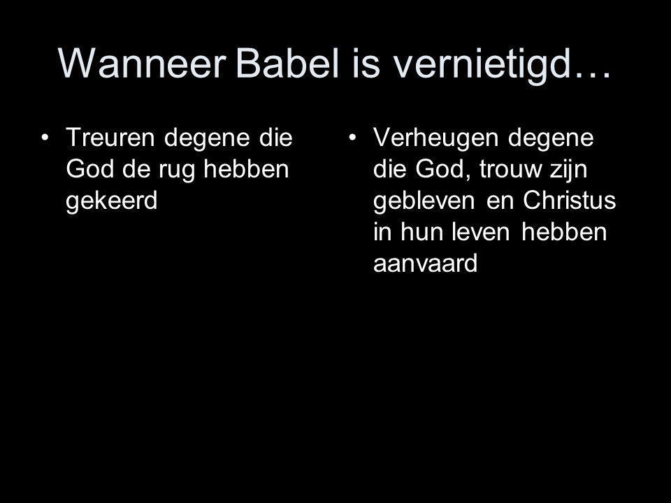 Wanneer Babel is vernietigd… •Treuren degene die God de rug hebben gekeerd •Verheugen degene die God, trouw zijn gebleven en Christus in hun leven heb