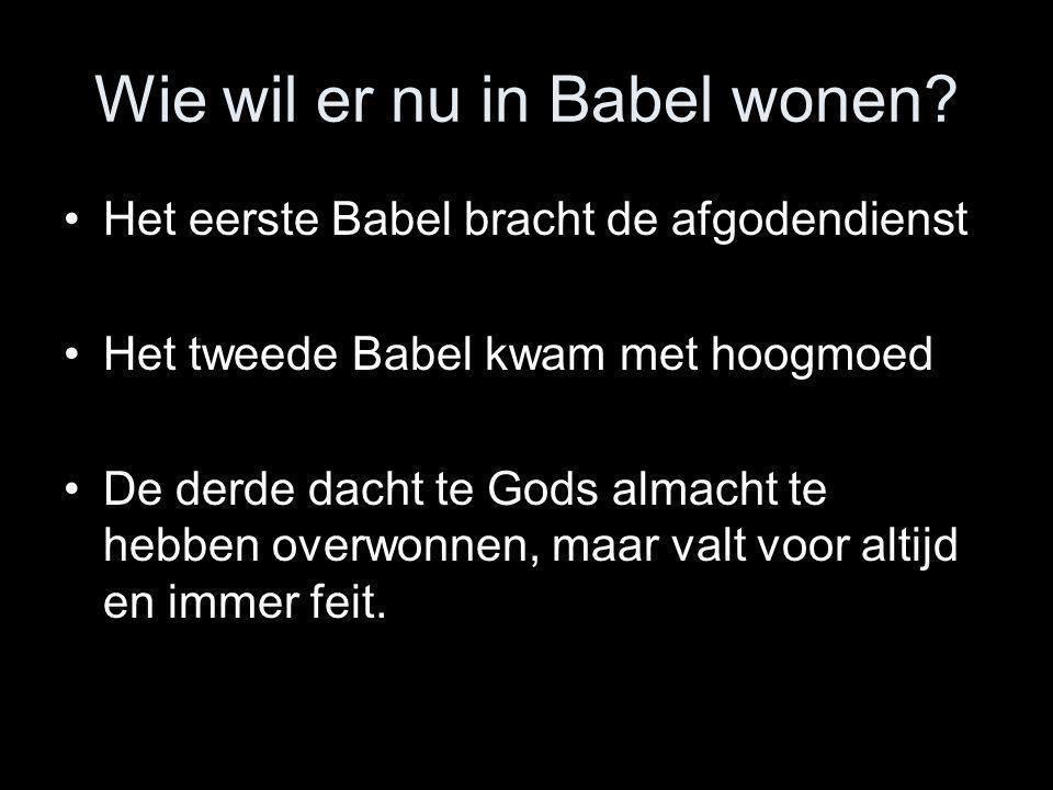 Wie wil er nu in Babel wonen? •Het eerste Babel bracht de afgodendienst •Het tweede Babel kwam met hoogmoed •De derde dacht te Gods almacht te hebben