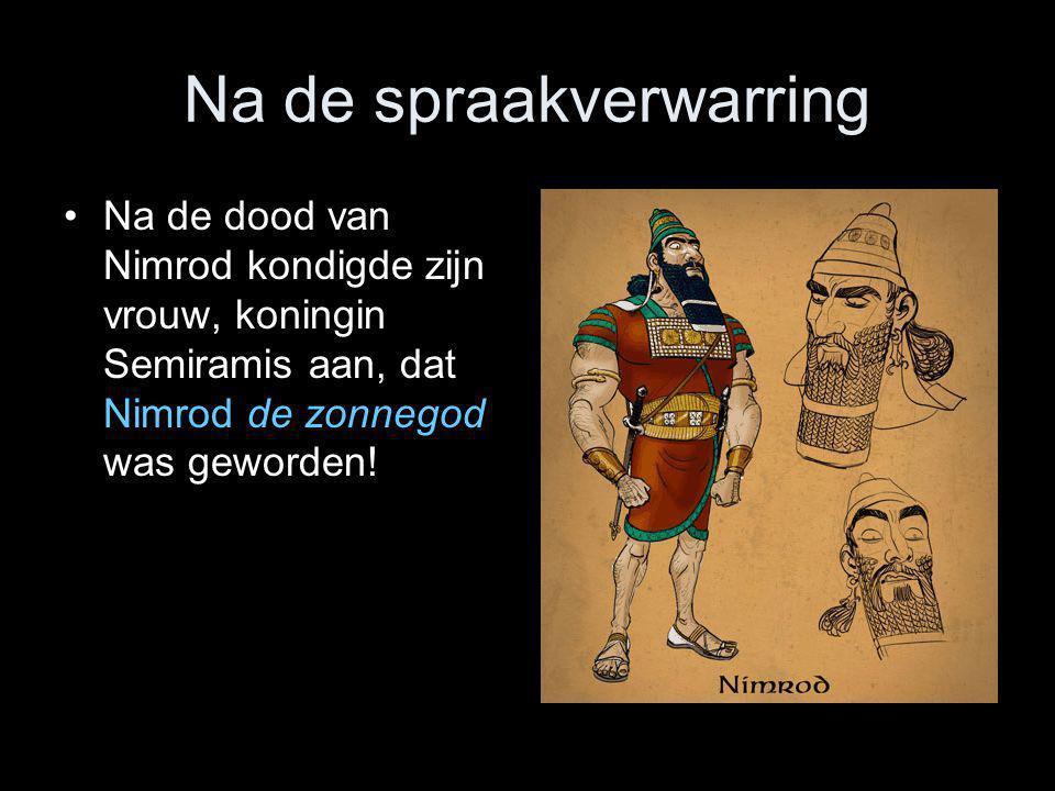 Na de spraakverwarring •Na de dood van Nimrod kondigde zijn vrouw, koningin Semiramis aan, dat Nimrod de zonnegod was geworden!