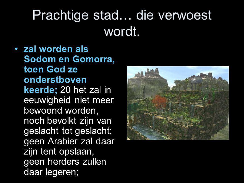 Prachtige stad… die verwoest wordt. •zal worden als Sodom en Gomorra, toen God ze onderstboven keerde; 20 het zal in eeuwigheid niet meer bewoond word