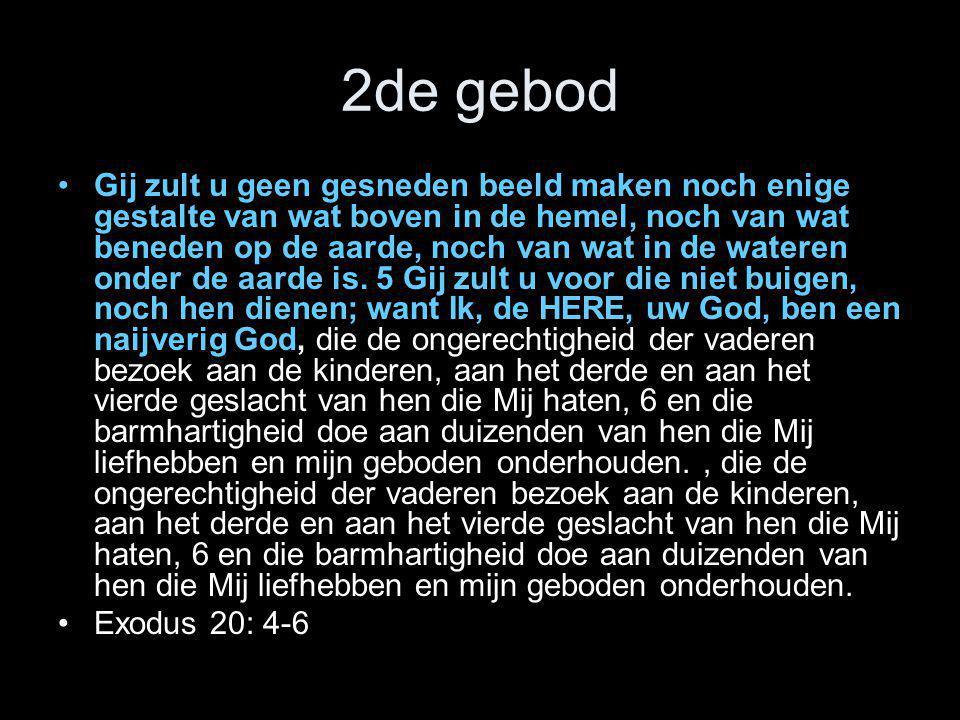 2de gebod •Gij zult u geen gesneden beeld maken noch enige gestalte van wat boven in de hemel, noch van wat beneden op de aarde, noch van wat in de wa