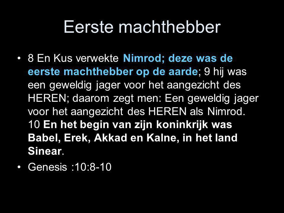 Eerste machthebber •8 En Kus verwekte Nimrod; deze was de eerste machthebber op de aarde; 9 hij was een geweldig jager voor het aangezicht des HEREN;
