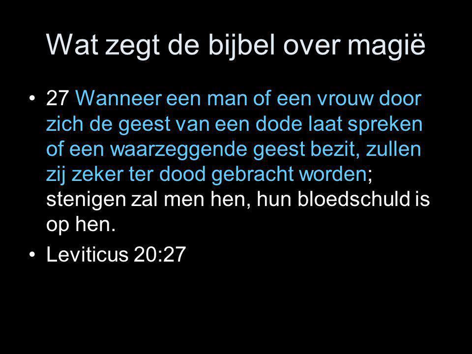 Wat zegt de bijbel over magië •27 Wanneer een man of een vrouw door zich de geest van een dode laat spreken of een waarzeggende geest bezit, zullen zi