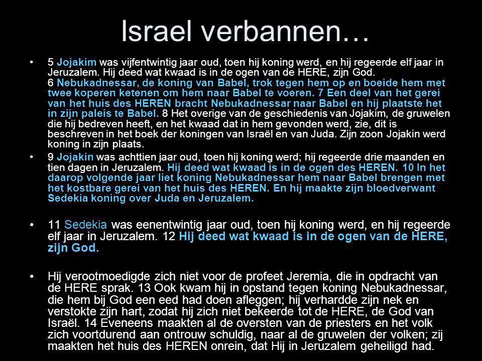 Israel verbannen… •5 Jojakim was vijfentwintig jaar oud, toen hij koning werd, en hij regeerde elf jaar in Jeruzalem. Hij deed wat kwaad is in de ogen