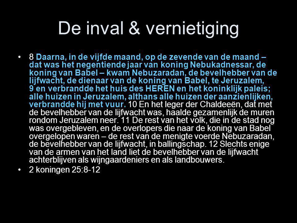 De inval & vernietiging •8 Daarna, in de vijfde maand, op de zevende van de maand – dat was het negentiende jaar van koning Nebukadnessar, de koning v