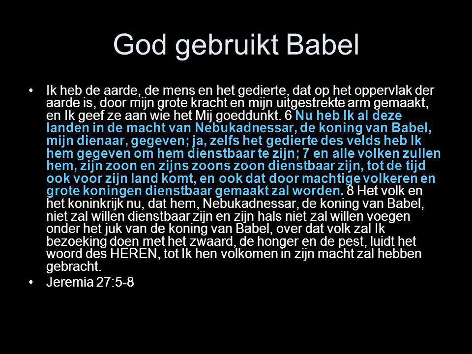 God gebruikt Babel •Ik heb de aarde, de mens en het gedierte, dat op het oppervlak der aarde is, door mijn grote kracht en mijn uitgestrekte arm gemaa