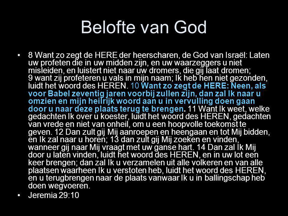 Belofte van God •8 Want zo zegt de HERE der heerscharen, de God van Israël: Laten uw profeten die in uw midden zijn, en uw waarzeggers u niet misleide
