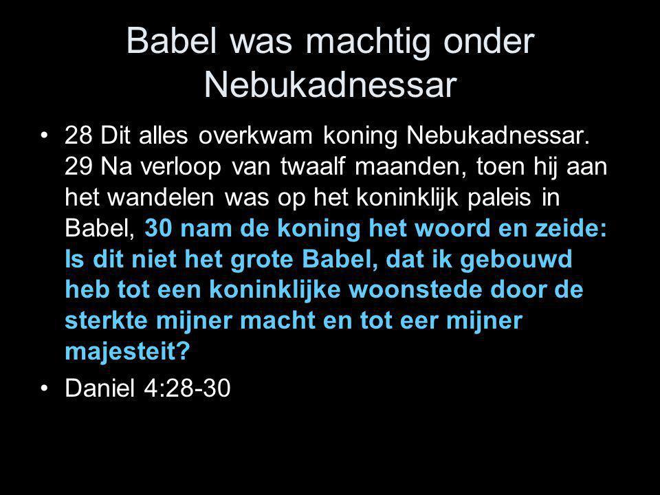 Babel was machtig onder Nebukadnessar •28 Dit alles overkwam koning Nebukadnessar. 29 Na verloop van twaalf maanden, toen hij aan het wandelen was op