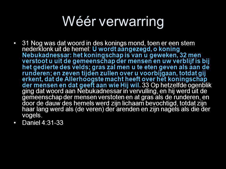 Wéér verwarring •31 Nog was dat woord in des konings mond, toen er een stem nederklonk uit de hemel: U wordt aangezegd, o koning Nebukadnessar: het ko