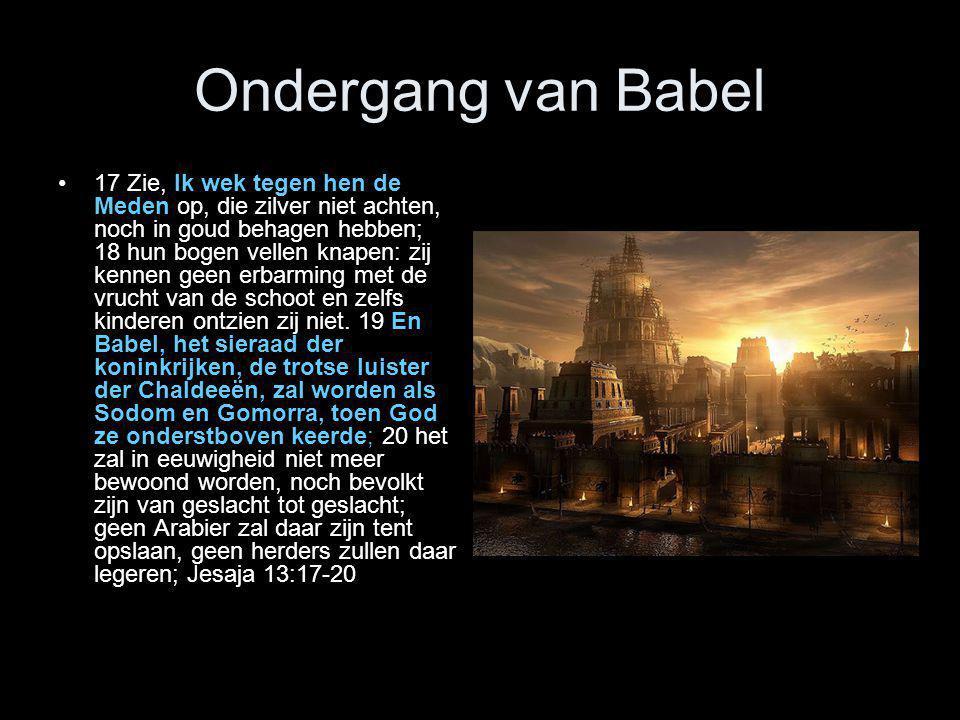 Ondergang van Babel •17 Zie, Ik wek tegen hen de Meden op, die zilver niet achten, noch in goud behagen hebben; 18 hun bogen vellen knapen: zij kennen