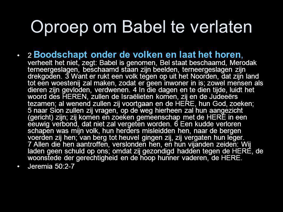 Oproep om Babel te verlaten •2 Boodschapt onder de volken en laat het horen, verheelt het niet, zegt: Babel is genomen, Bel staat beschaamd, Merodak t