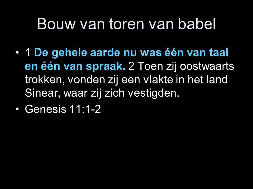 Bouw van toren van babel •1 De gehele aarde nu was één van taal en één van spraak. 2 Toen zij oostwaarts trokken, vonden zij een vlakte in het land Si