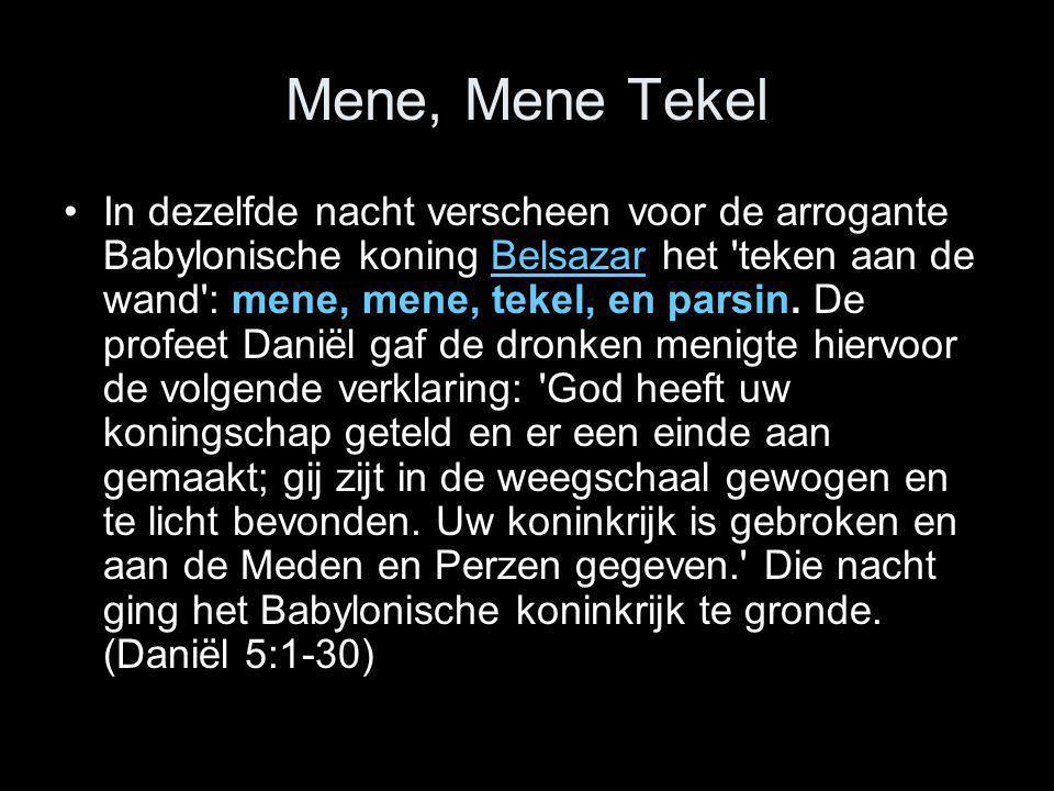 Mene, Mene Tekel •In dezelfde nacht verscheen voor de arrogante Babylonische koning Belsazar het 'teken aan de wand': mene, mene, tekel, en parsin. De