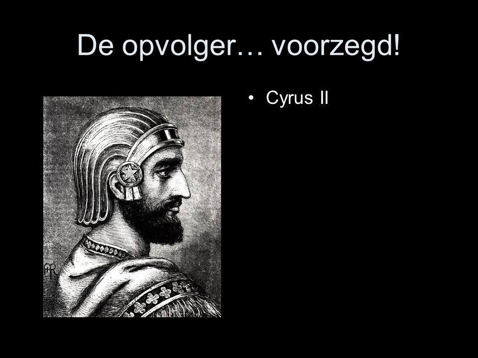 De opvolger… voorzegd! •Cyrus II