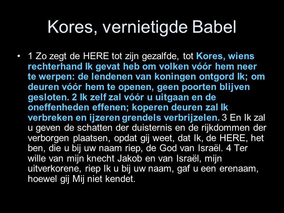 Kores, vernietigde Babel •1 Zo zegt de HERE tot zijn gezalfde, tot Kores, wiens rechterhand Ik gevat heb om volken vóór hem neer te werpen: de lendene