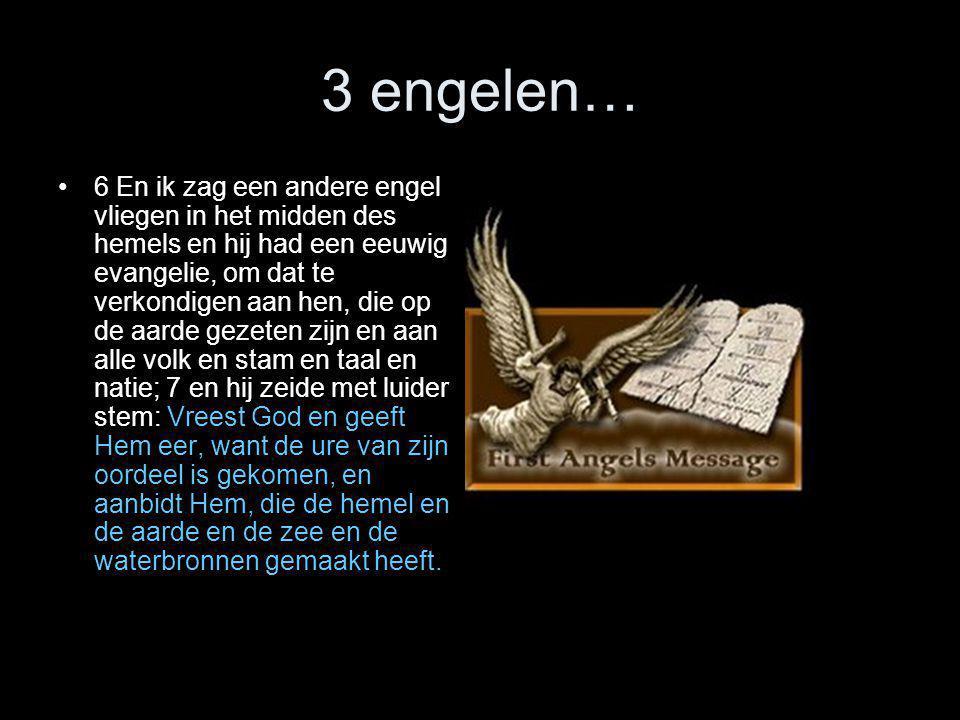 3 engelen… •6 En ik zag een andere engel vliegen in het midden des hemels en hij had een eeuwig evangelie, om dat te verkondigen aan hen, die op de aa
